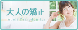 大人の矯正 Adult Orthodontics
