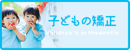 子どもの矯正 children's orthodontic